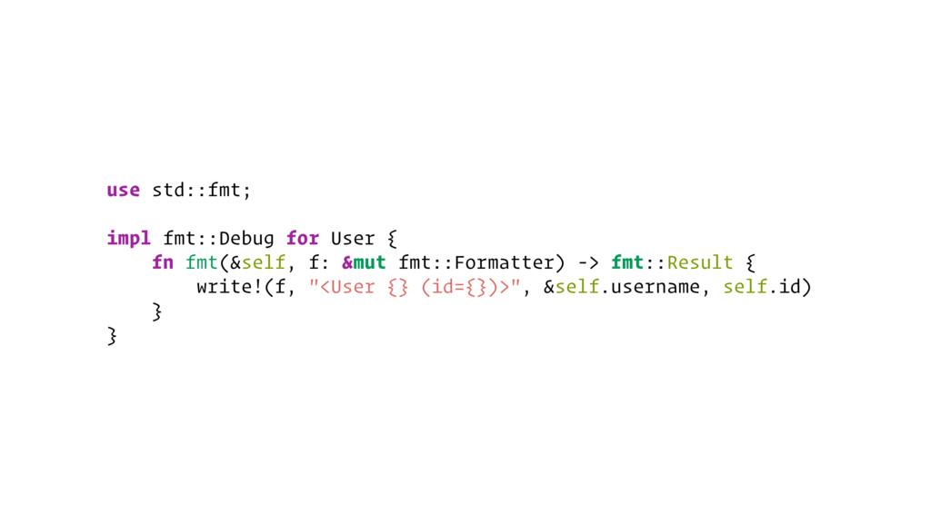use std::fmt; impl fmt::Debug for User { fn fmt...