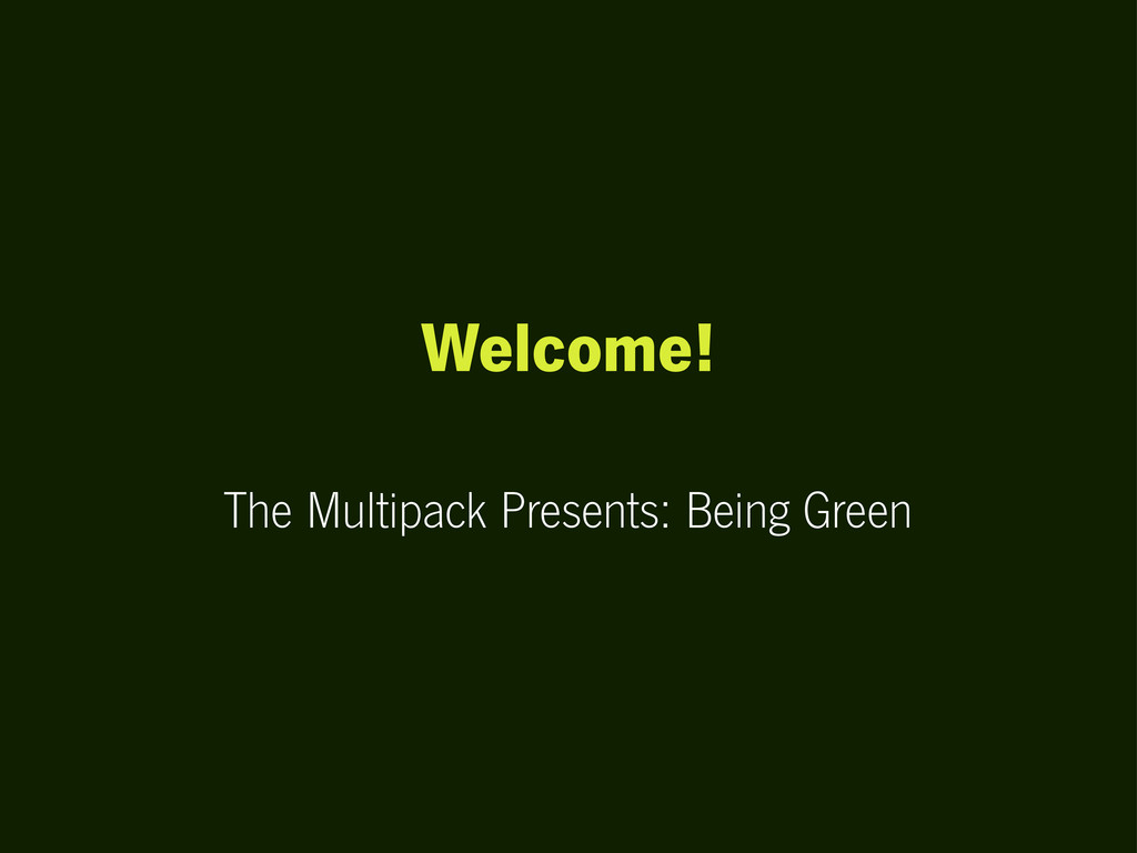 Welcome! The Multipack Presents: Being Green