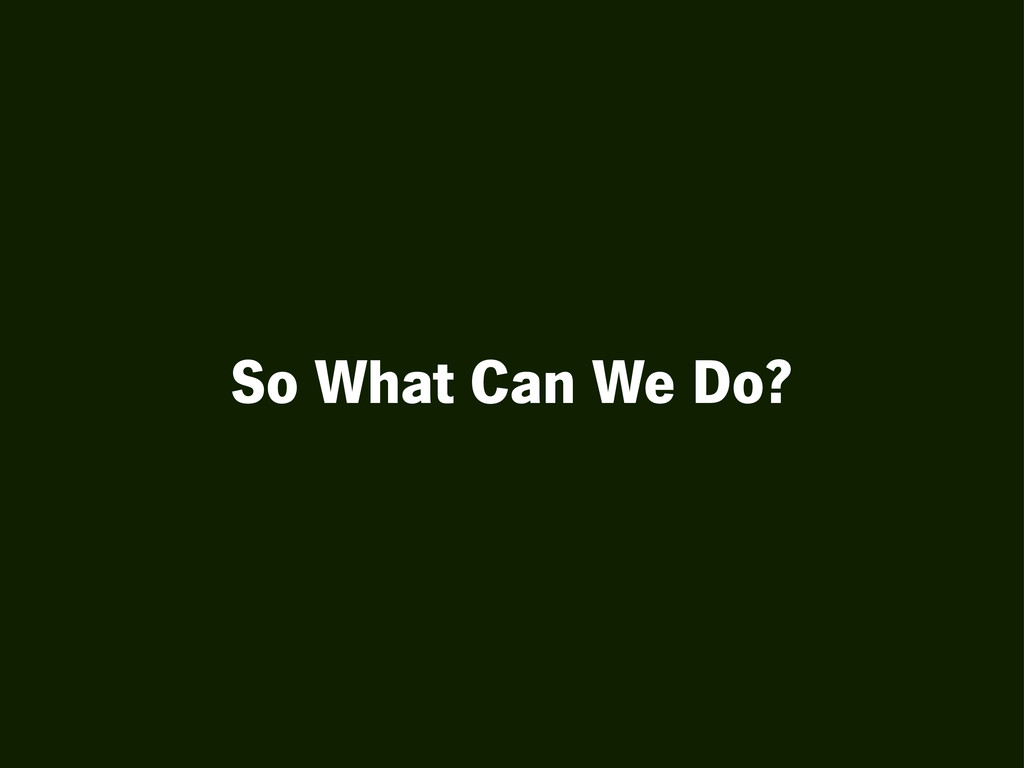 So What Can We Do?