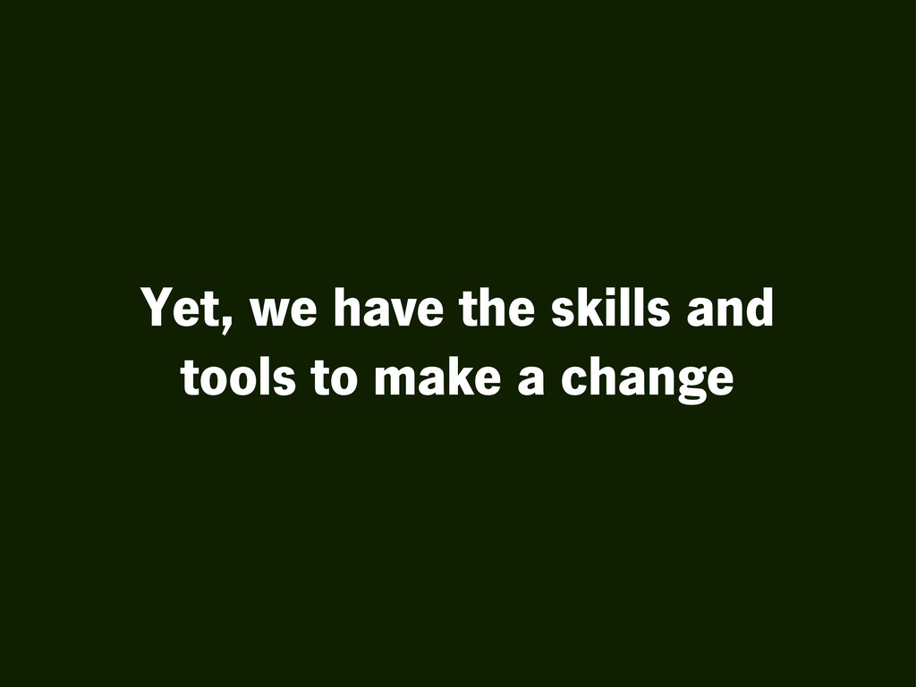 Yet, we have the skills and tools to make a cha...