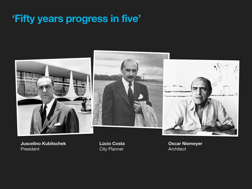 'Fifty years progress in five' Juscelino Kubits...