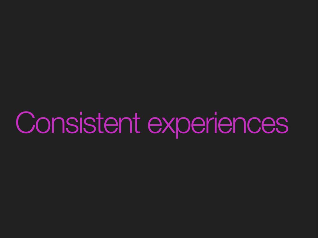 Consistent experiences
