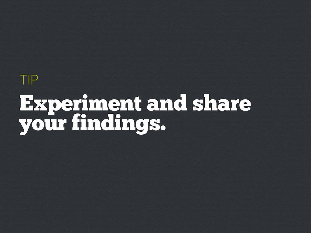 TIP Experiment and share your findings.