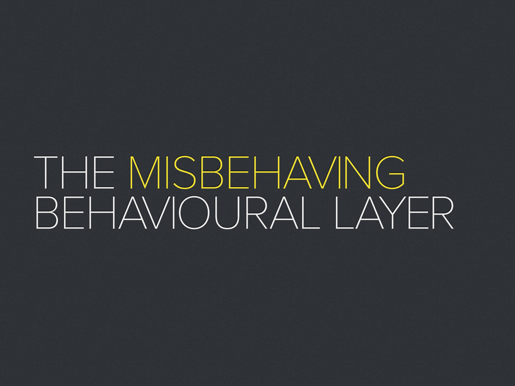 THE MISBEHAVING BEHAVIOURAL LAYER