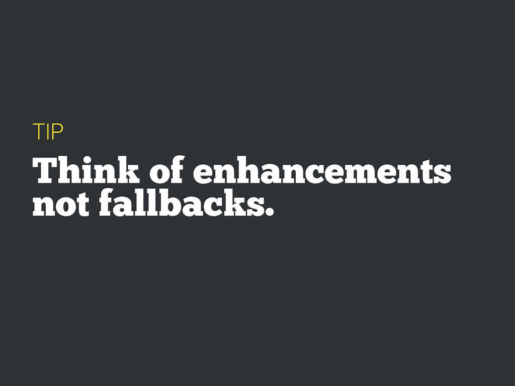 TIP Think of enhancements not fallbacks.