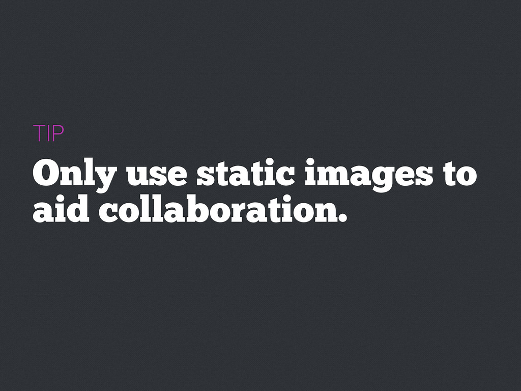 TIP Only use static images to aid collaboration.