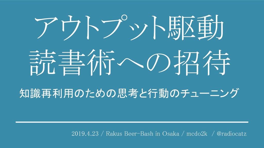 アウトプット駆動 読書術への招待 2019.4.23 / Rakus Beer-Bash ...