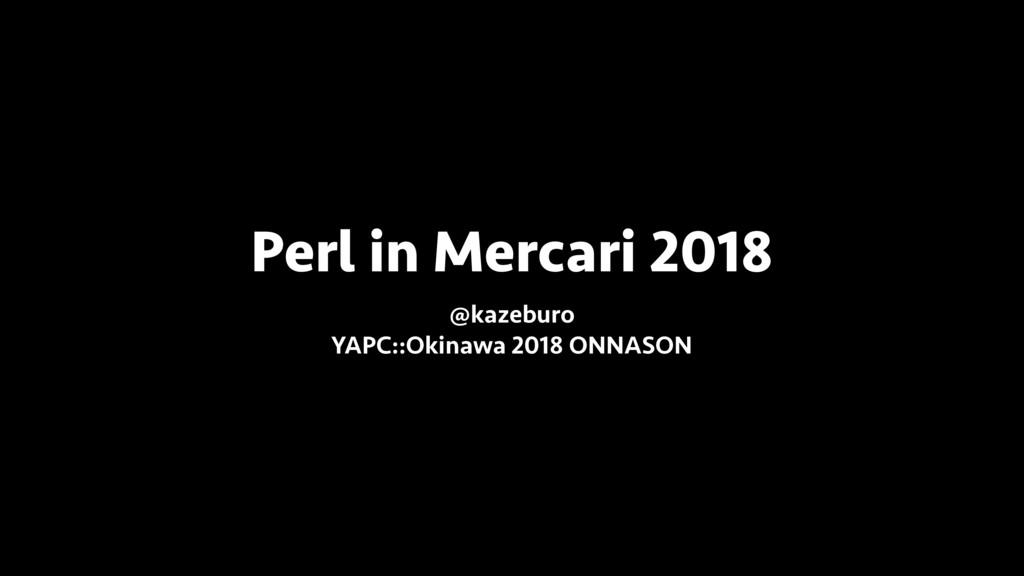 Perl in Mercari 2018 @kazeburo YAPC::Okinawa 2...