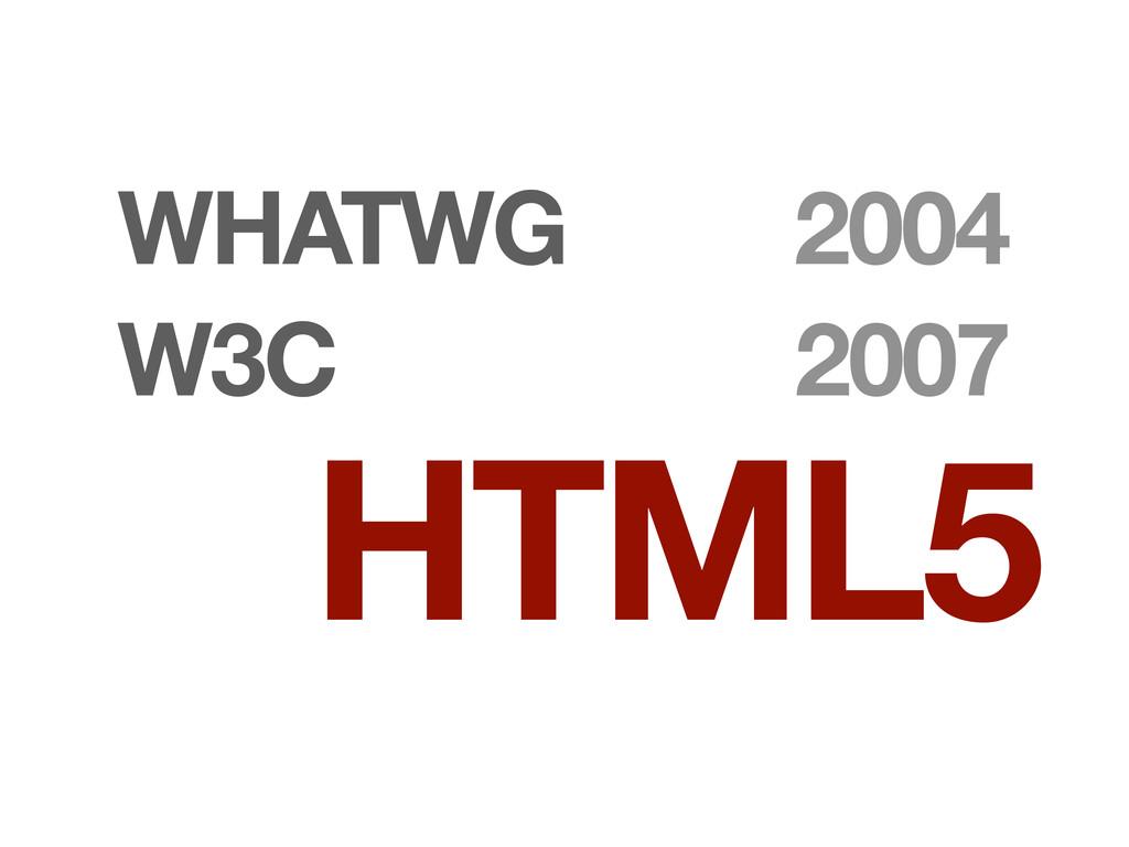 WHATWG W3C HTML5 2004 2007