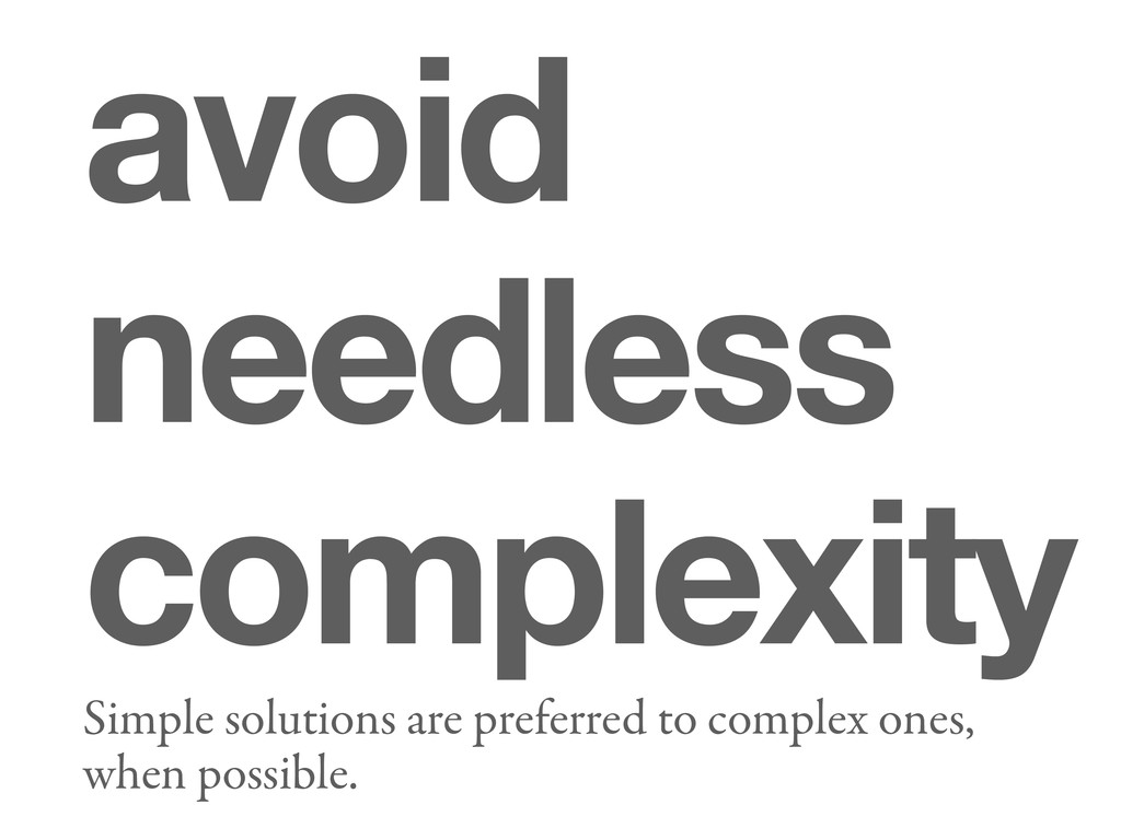 avoid needless complexity Simple solutions are ...