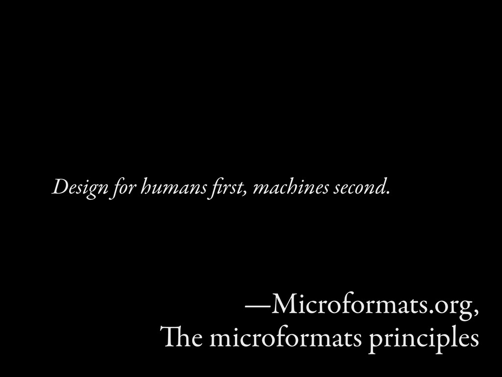 Design for humans first, machines second. —Micro...