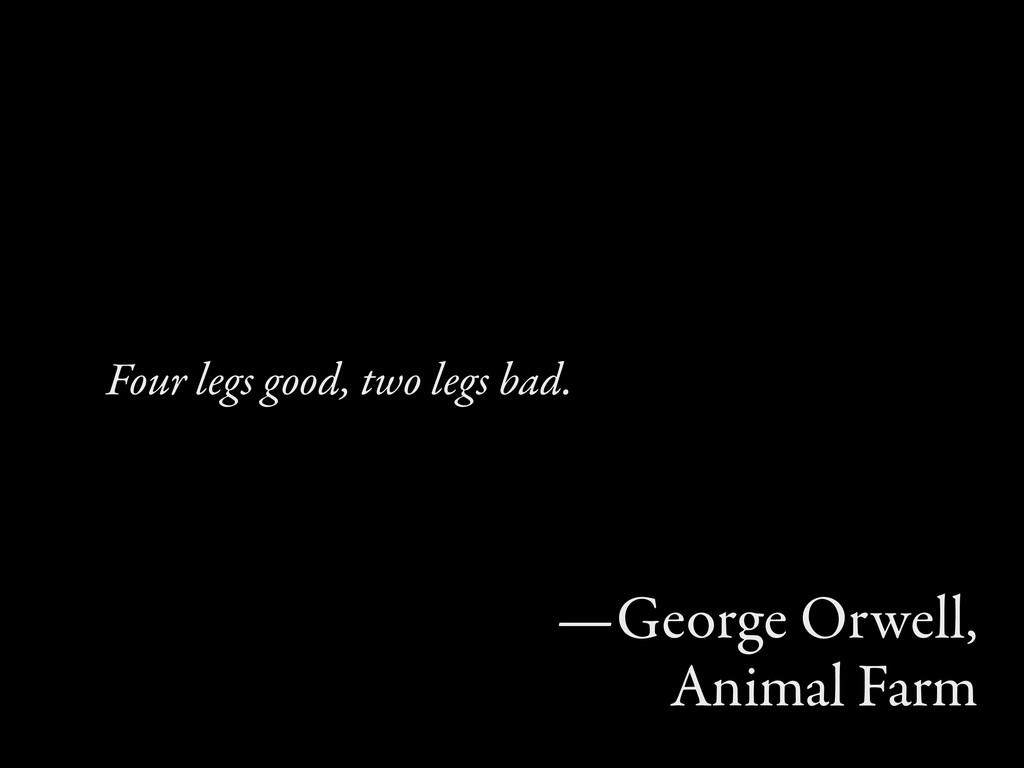 Four legs good, two legs bad. —George Orwell, A...