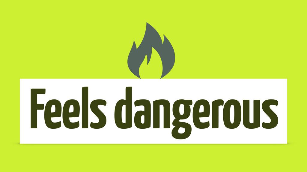 Feels dangerous