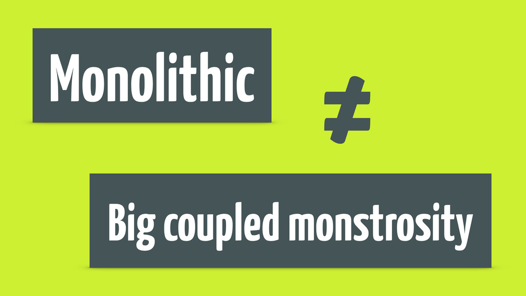 Monolithic Big coupled monstrosity ≠