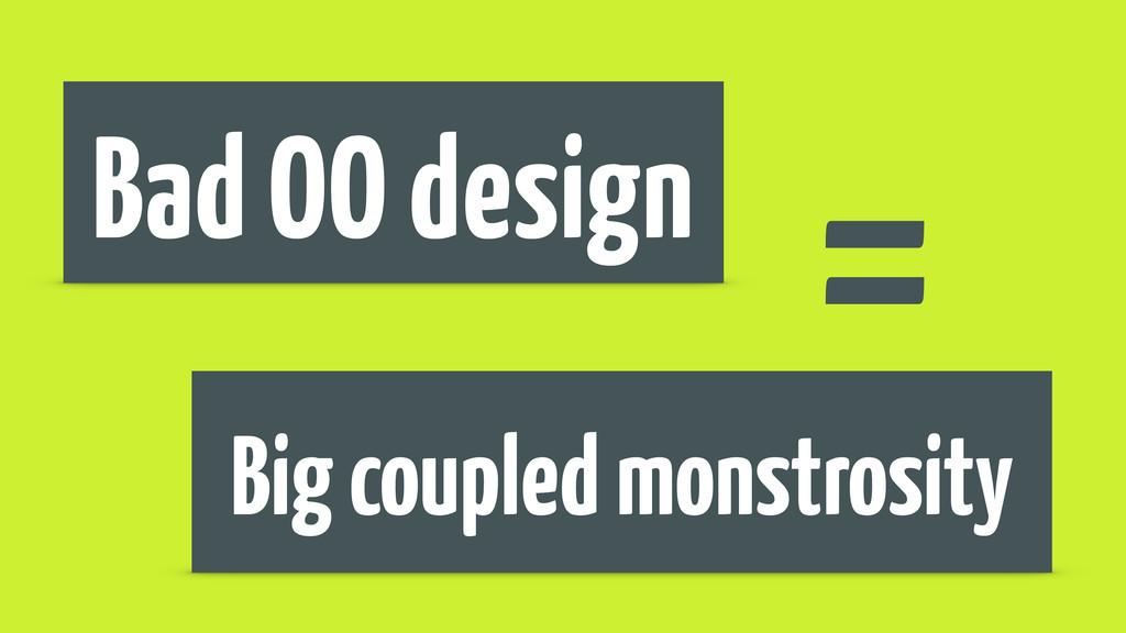 Bad OO design = Big coupled monstrosity