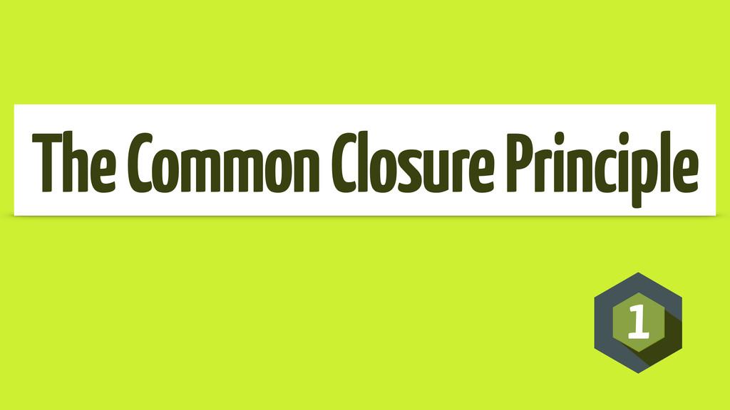 1 The Common Closure Principle