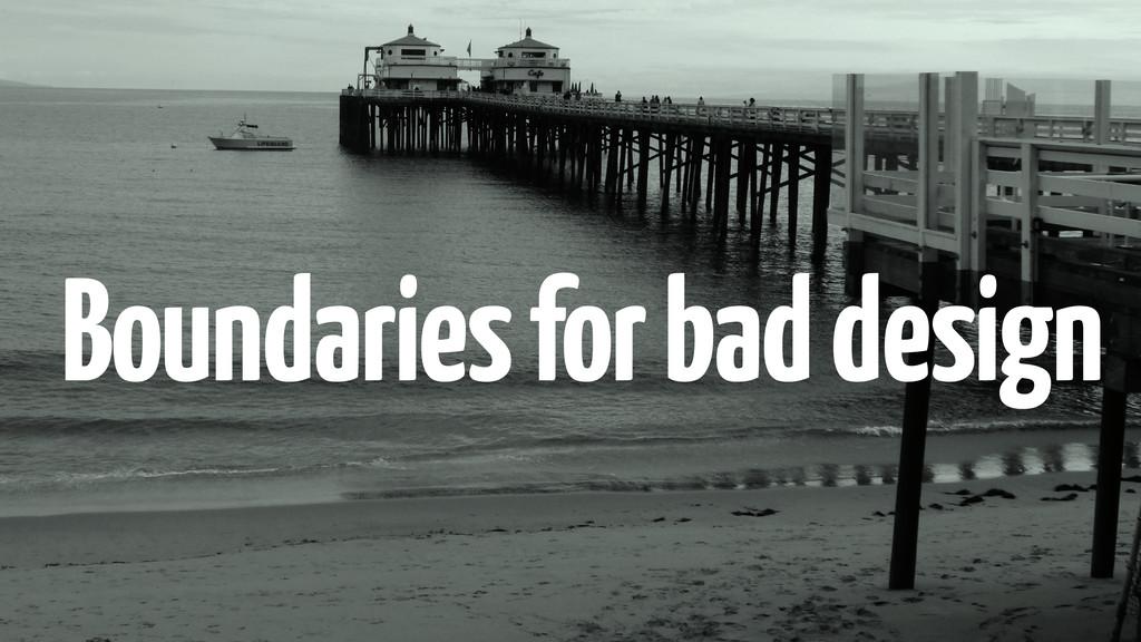 Boundaries for bad design