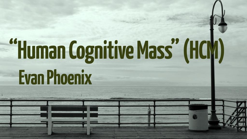 """Human Cognitive Mass"" (HCM) Evan Phoenix"