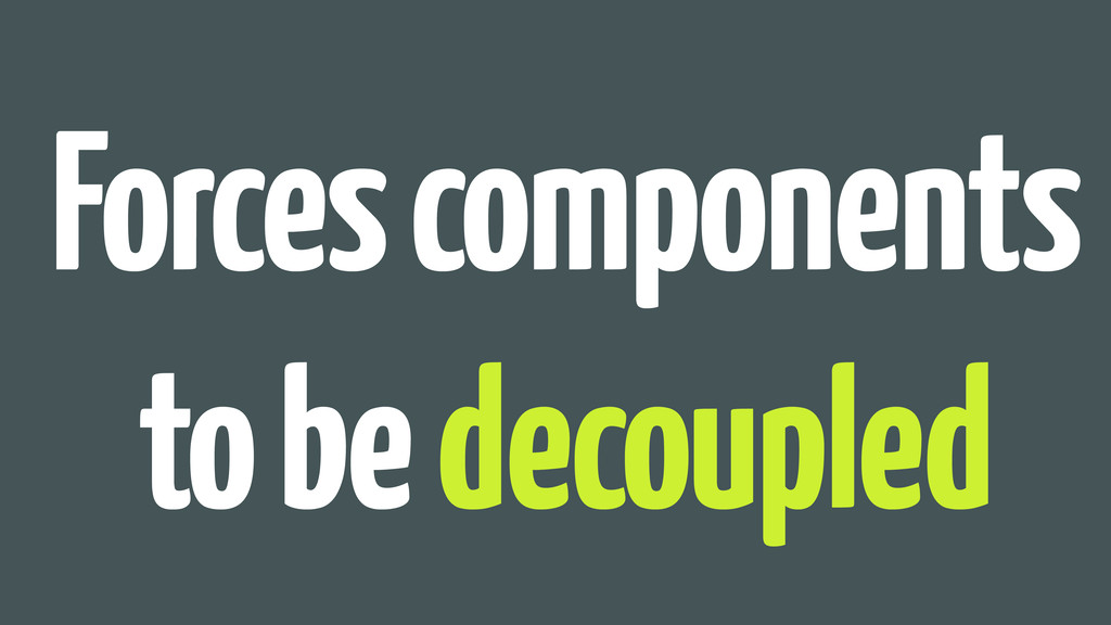 Forces components to be decoupled