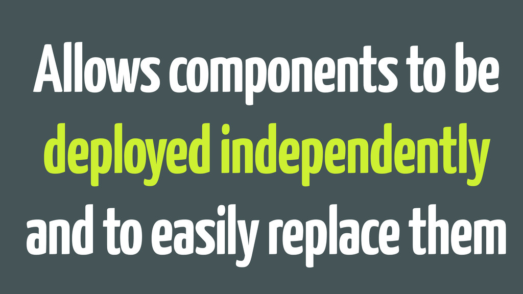 Allows components to be deployed independently ...