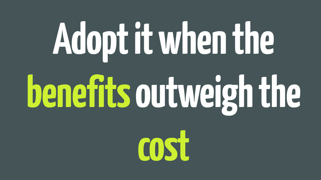 Adopt it when the benefits outweigh the cost