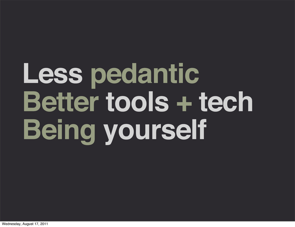 Less pedantic Better tools + tech Being yoursel...