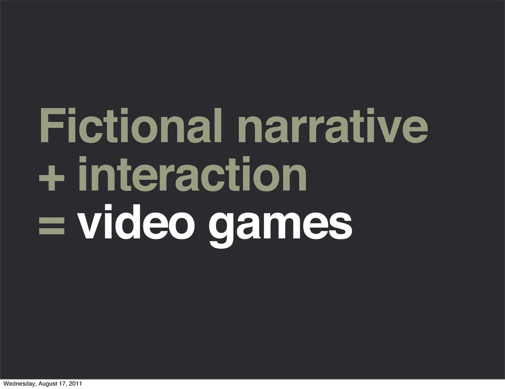 Fictional narrative + interaction = video games...