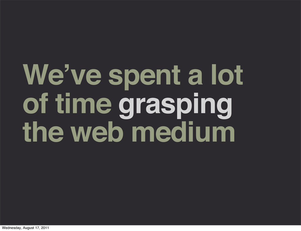 We've spent a lot of time grasping the web medi...