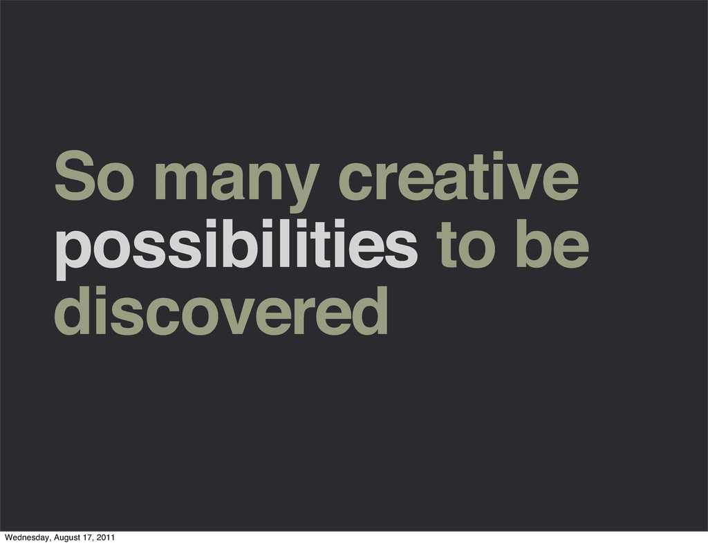 So many creative possibilities to be discovered...