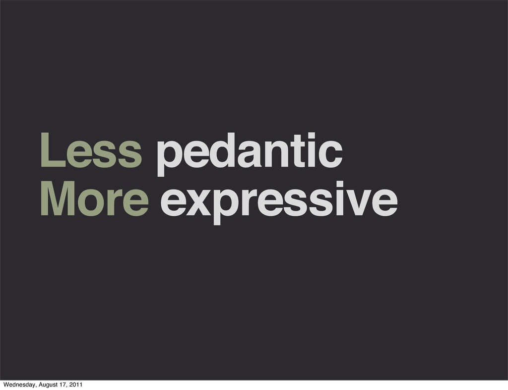 Less pedantic More expressive Wednesday, August...