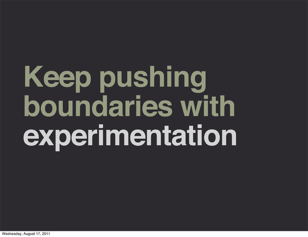 Keep pushing boundaries with experimentation We...