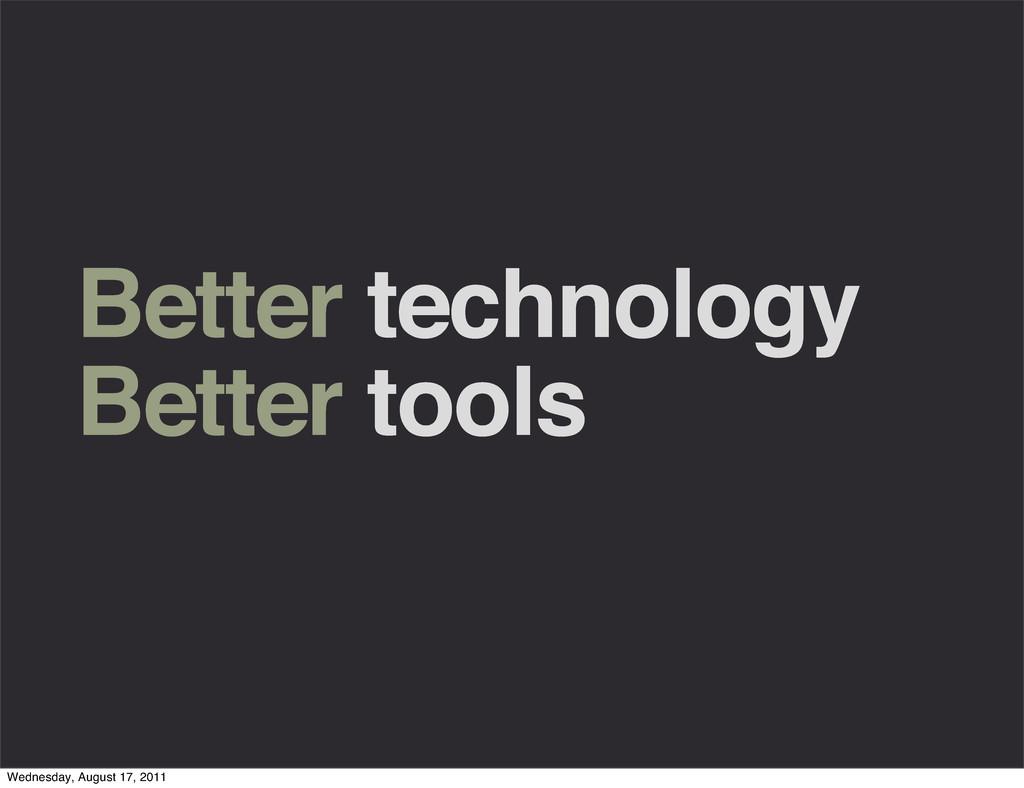 Better technology Better tools Wednesday, Augus...