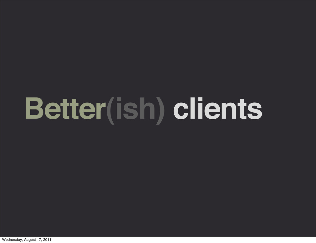 Better(ish) clients Wednesday, August 17, 2011