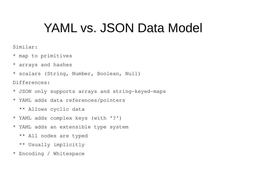YAML vs. JSON Data Model Similar: * map to prim...
