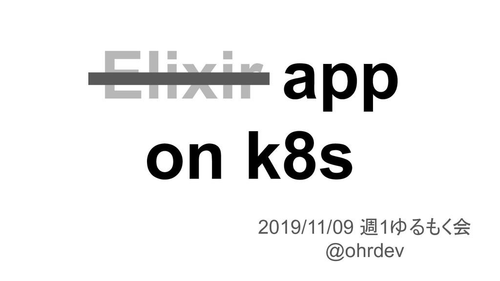 Elixir app on k8s 2019/11/09 週1ゆるもく会 @ohrdev