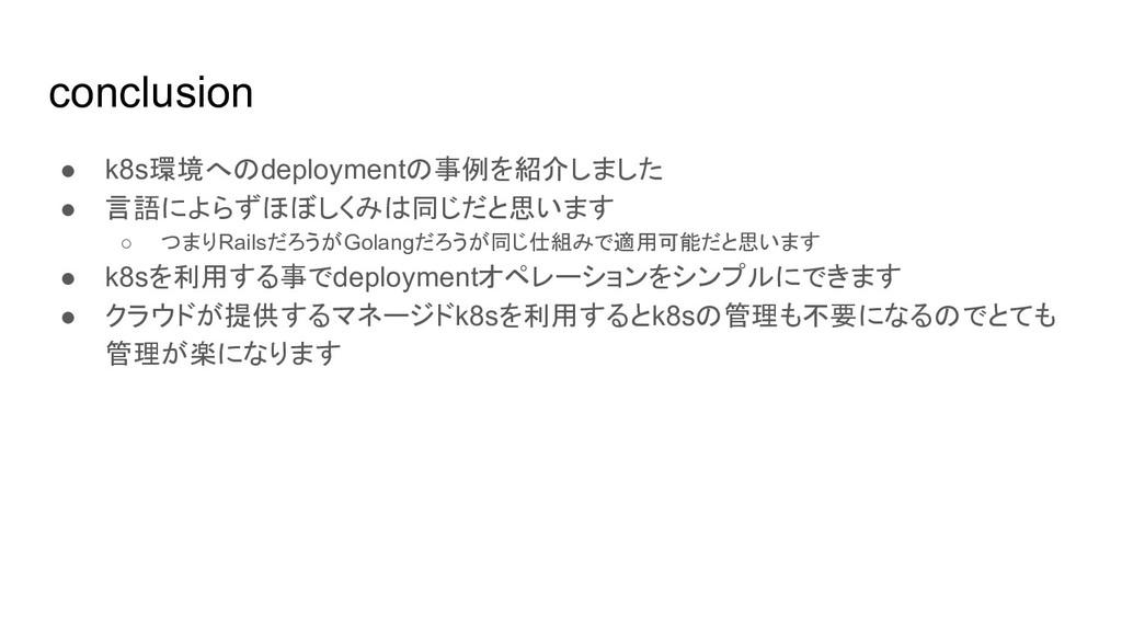 conclusion ● k8s環境へのdeploymentの事例を紹介しました ● 言語によ...