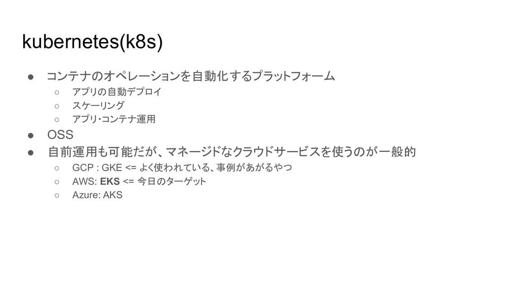 kubernetes(k8s) ● コンテナのオペレーションを自動化するプラットフォーム ○ ...