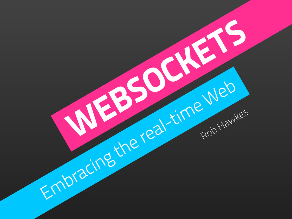 WEBSOCKETS Embracing the real-time Web Rob Hawk...