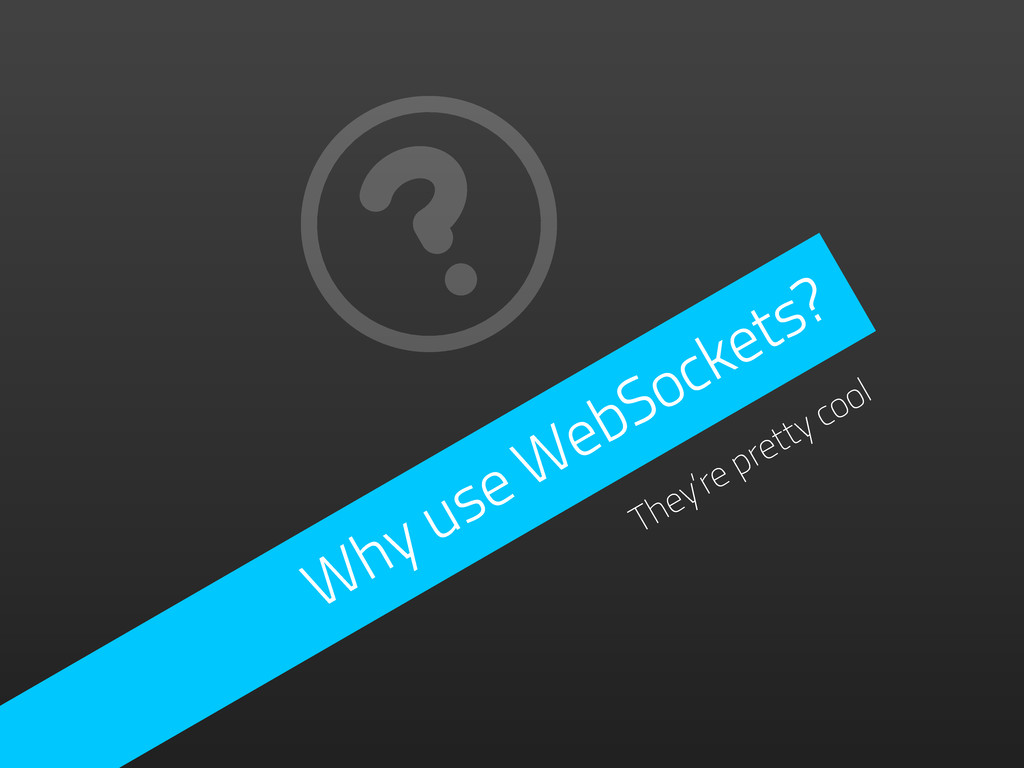 Why use WebSockets? They're pretty cool