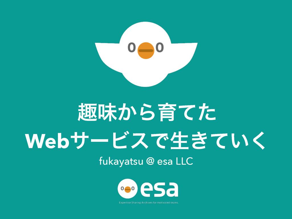 झຯ͔Βҭͯͨ WebαʔϏεͰੜ͖͍ͯ͘ fukayatsu @ esa LLC