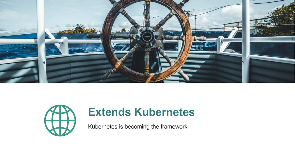 Extends Kubernetes Kubernetes is becoming the f...