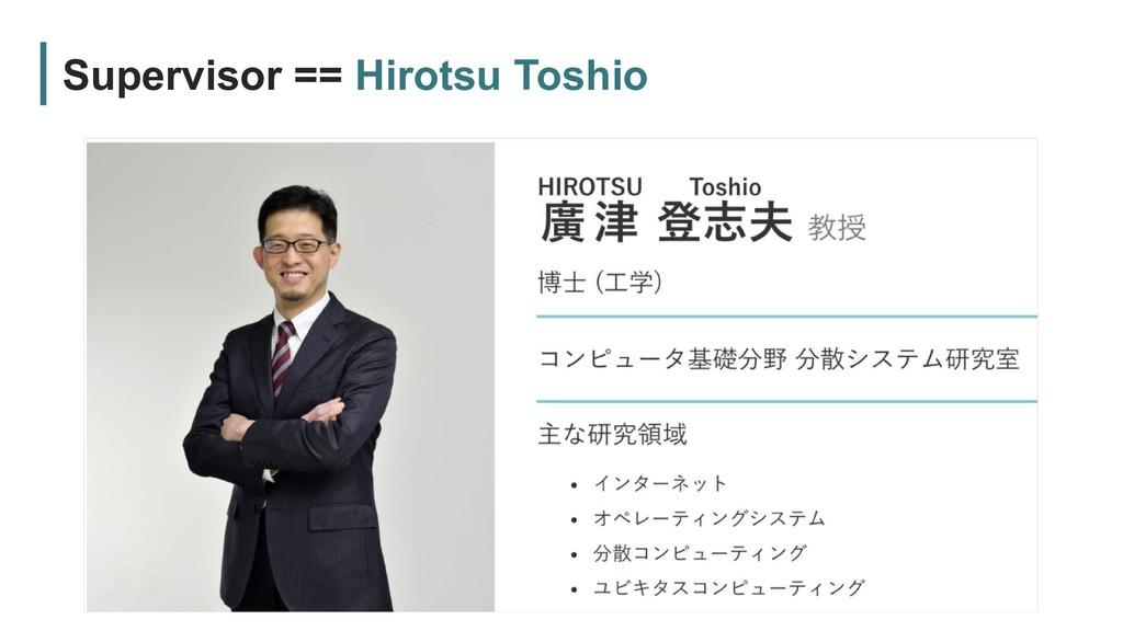 Supervisor == Hirotsu Toshio