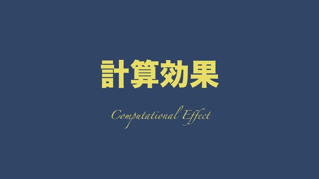 ܭޮՌ Computational Effect