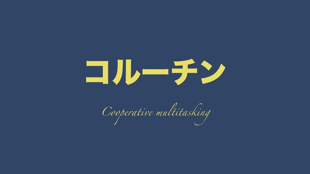 ίϧʔνϯ Cooperative multitasking