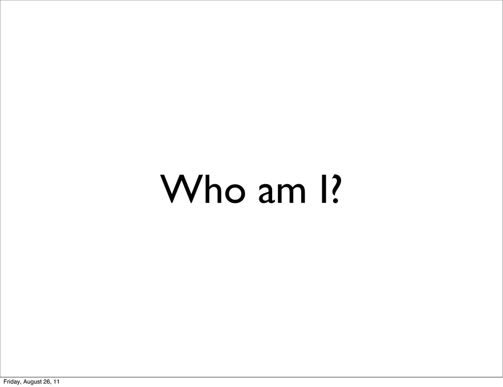 Who am I? Friday, August 26, 11