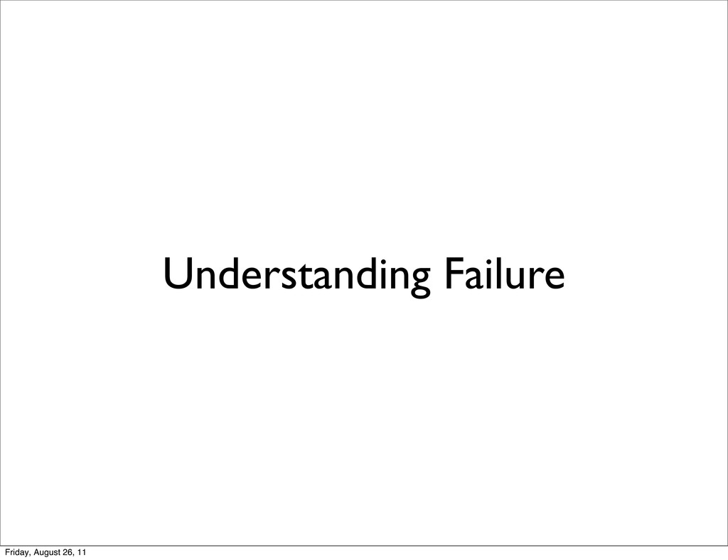 Understanding Failure Friday, August 26, 11