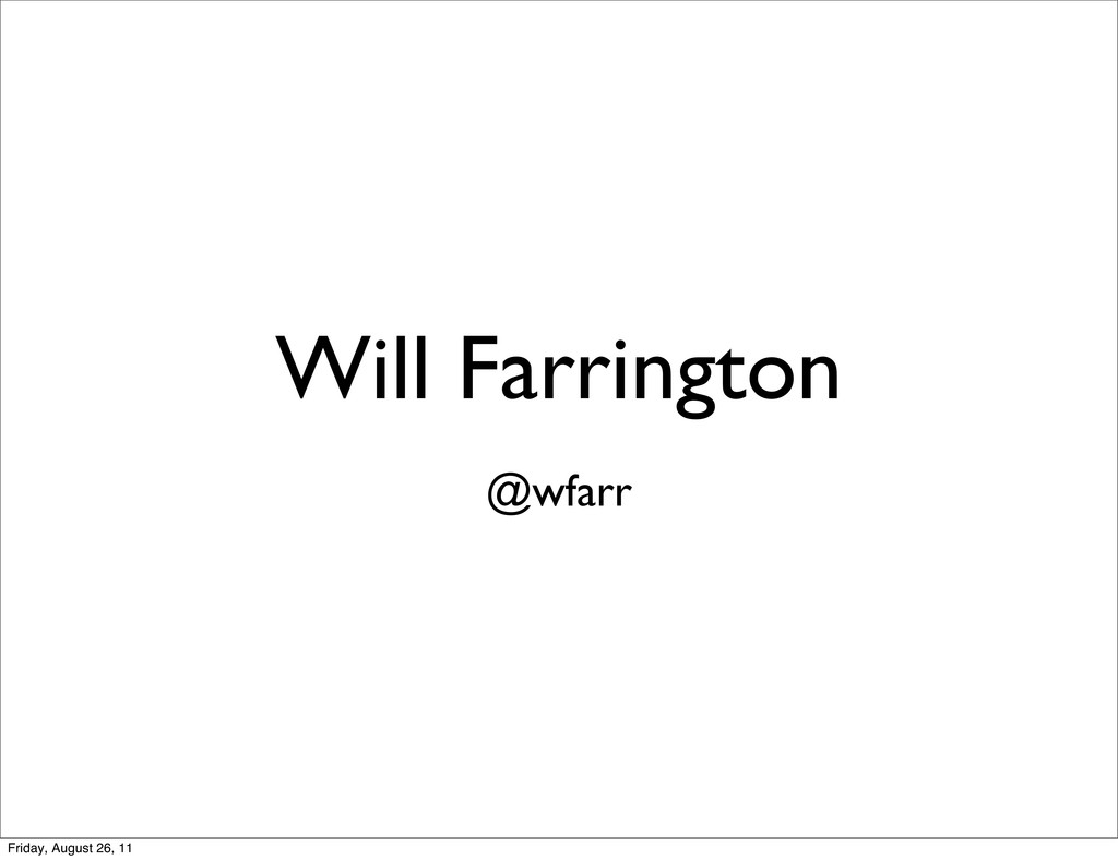 Will Farrington @wfarr Friday, August 26, 11