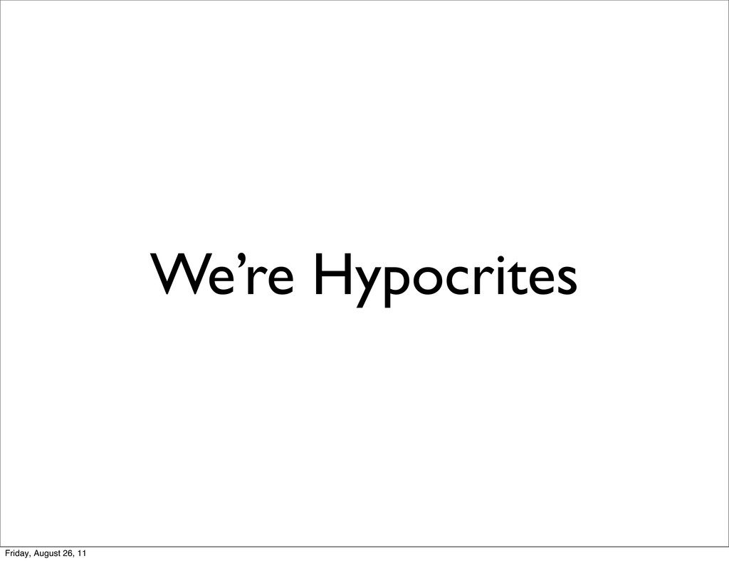 We're Hypocrites Friday, August 26, 11