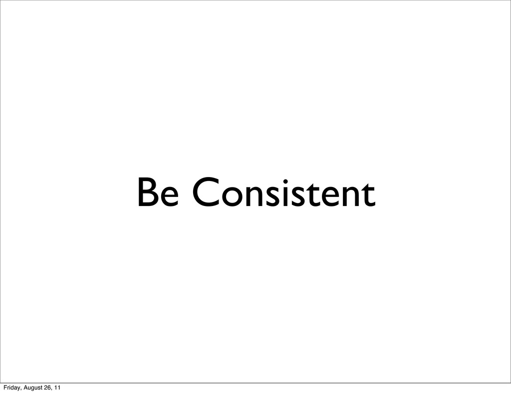 Be Consistent Friday, August 26, 11