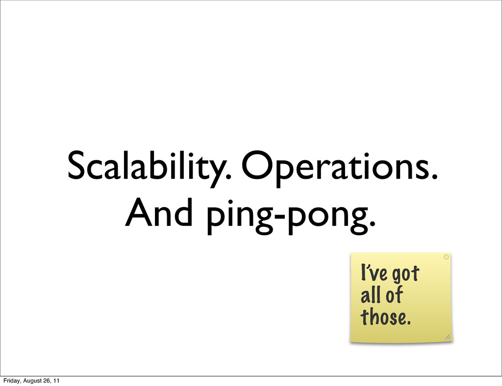 Scalability. Operations. And ping-pong. I've go...